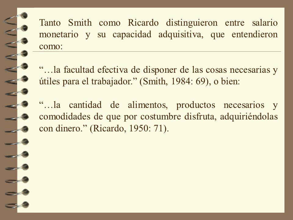 Tanto Smith como Ricardo distinguieron entre salario monetario y su capacidad adquisitiva, que entendieron como: …la facultad efectiva de disponer de las cosas necesarias y útiles para el trabajador.
