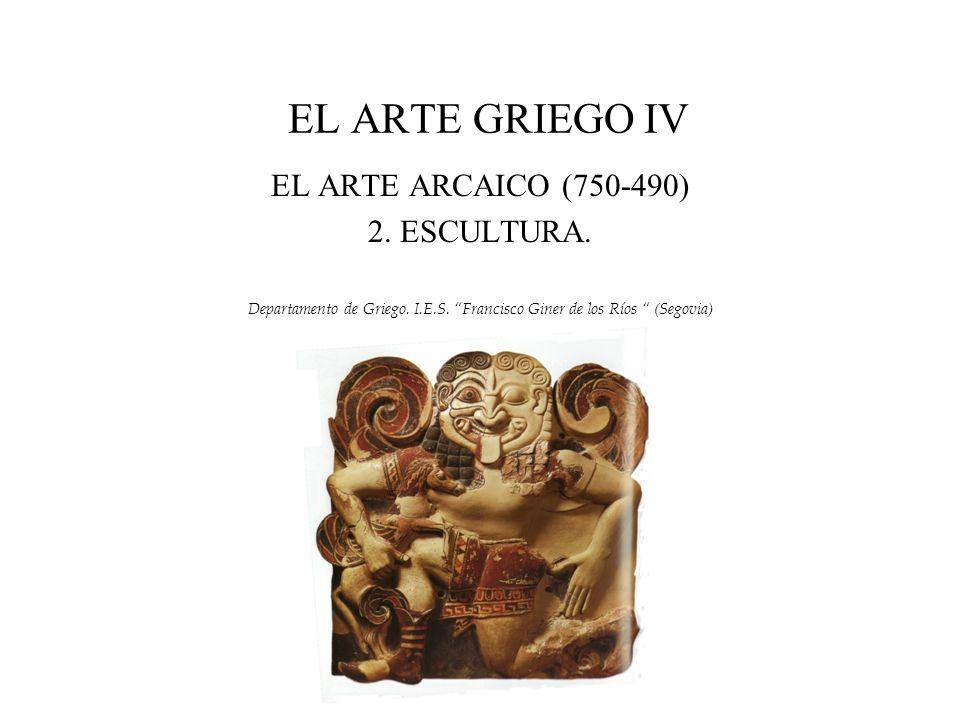 EL ARTE GRIEGO IV EL ARTE ARCAICO (750-490) 2. ESCULTURA. Departamento de Griego. I.E.S. Francisco Giner de los Ríos (Segovia)