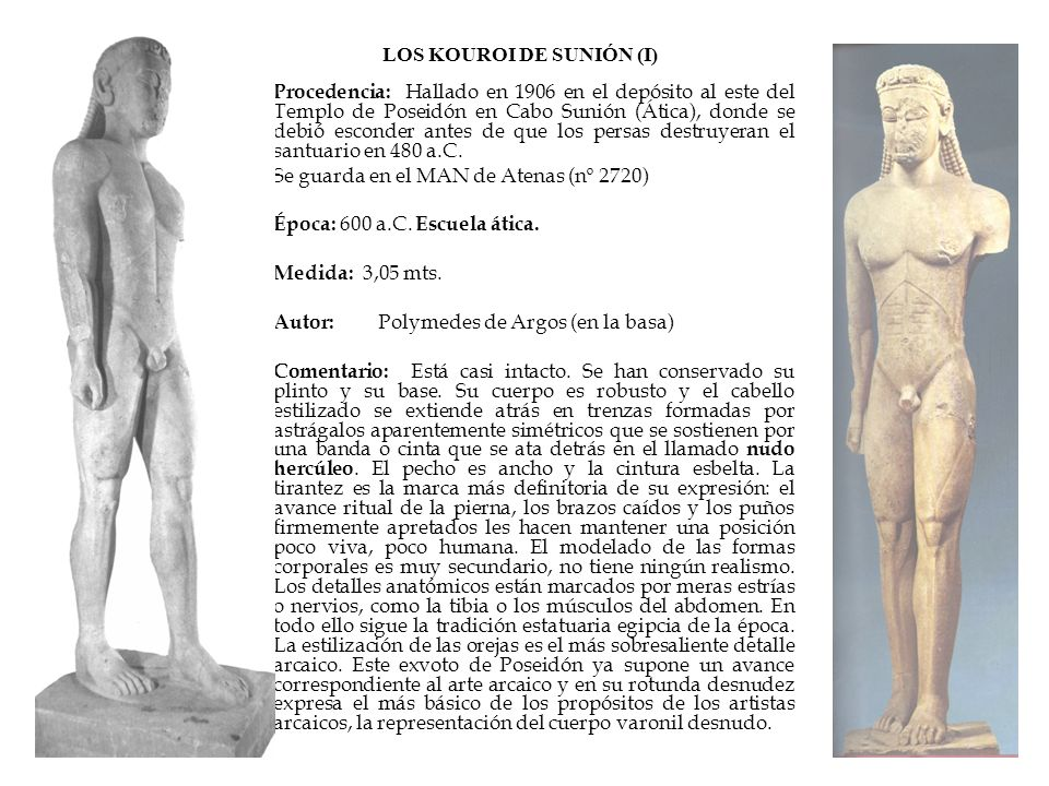 LOS KOUROI DE SUNIÓN (I) Procedencia: Hallado en 1906 en el depósito al este del Templo de Poseidón en Cabo Sunión (Ática), donde se debió esconder an