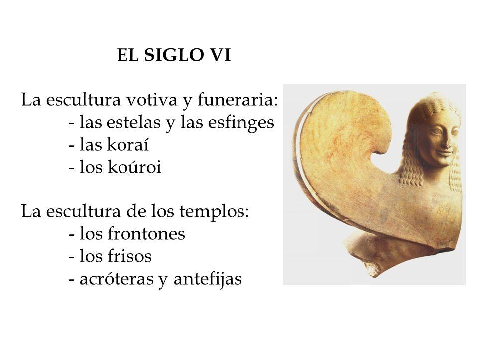 EL SIGLO VI La escultura votiva y funeraria: - las estelas y las esfinges - las koraí - los koúroi La escultura de los templos: - los frontones - los