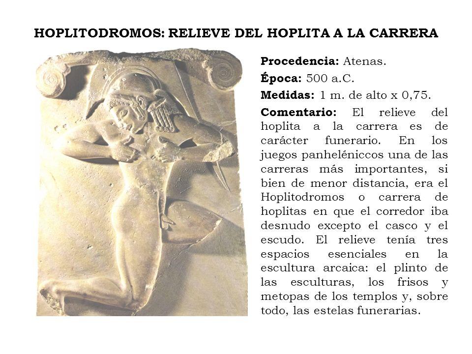 HOPLITODROMOS: RELIEVE DEL HOPLITA A LA CARRERA Procedencia: Atenas. Época: 500 a.C. Medidas: 1 m. de alto x 0,75. Comentario: El relieve del hoplita