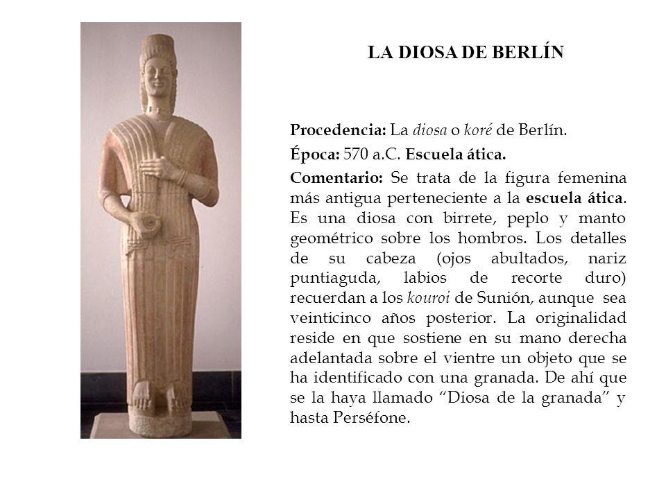 LA DIOSA DE BERLÍN Procedencia: La diosa o koré de Berlín. Época: 570 a.C. Escuela ática. Comentario: Se trata de la figura femenina más antigua perte