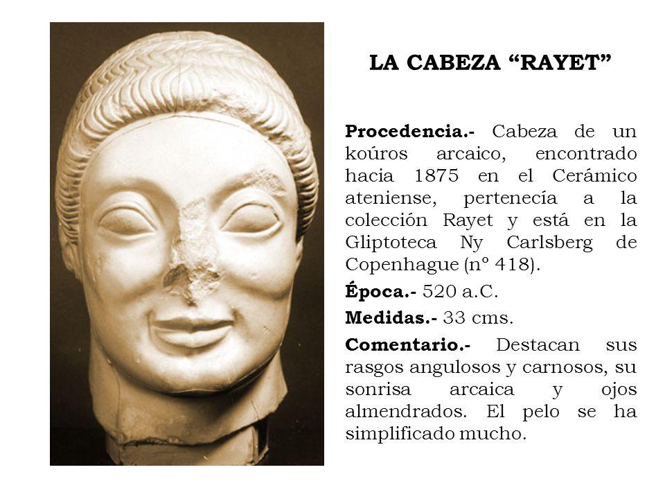 LA CABEZA RAYET Procedencia.- Cabeza de un koúros arcaico, encontrado hacia 1875 en el Cerámico ateniense, pertenecía a la colección Rayet y está en l