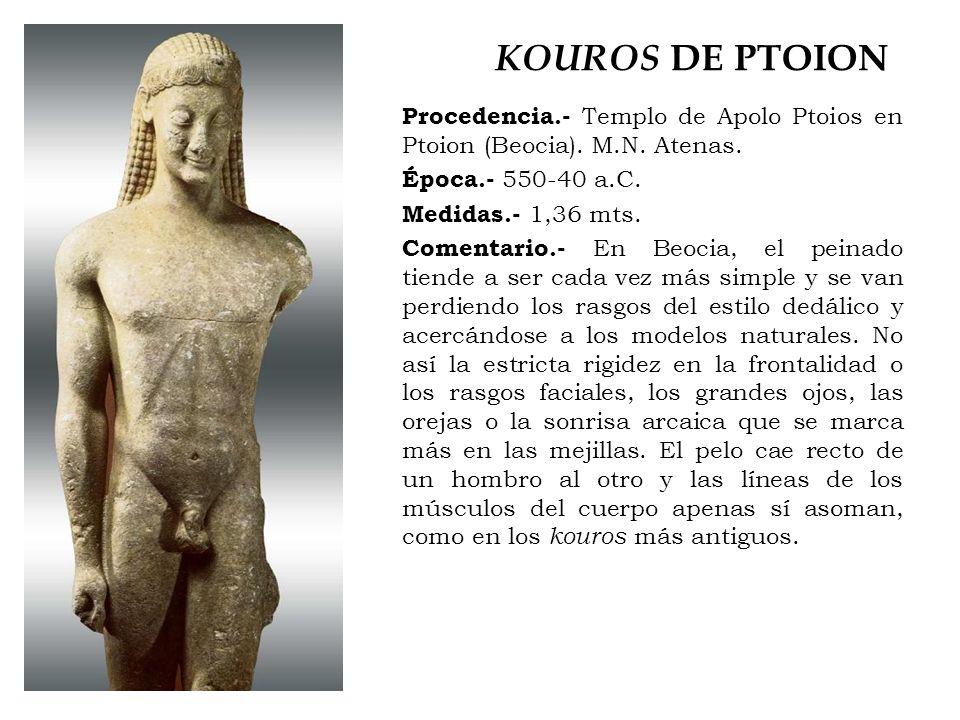 KOUROS DE PTOION Procedencia.- Templo de Apolo Ptoios en Ptoion (Beocia). M.N. Atenas. Época.- 550-40 a.C. Medidas.- 1,36 mts. Comentario.- En Beocia,