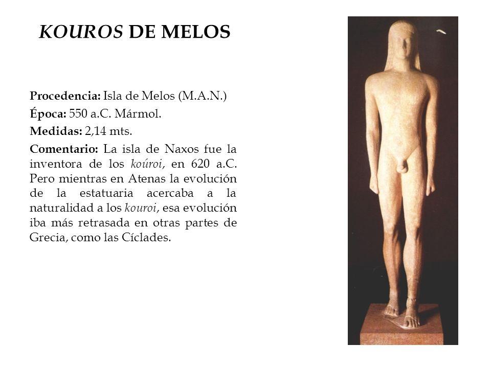 KOUROS DE MELOS Procedencia: Isla de Melos (M.A.N.) Época: 550 a.C. Mármol. Medidas: 2,14 mts. Comentario: La isla de Naxos fue la inventora de los ko