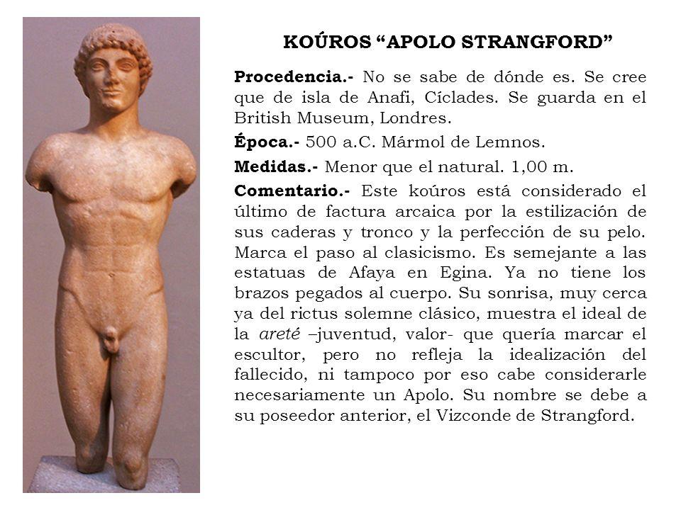 KOÚROS APOLO STRANGFORD Procedencia.- No se sabe de dónde es. Se cree que de isla de Anafi, Cíclades. Se guarda en el British Museum, Londres. Época.-