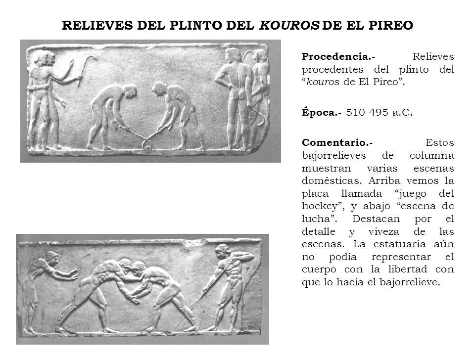 RELIEVES DEL PLINTO DEL KOUROS DE EL PIREO Procedencia.- Relieves procedentes del plinto del kouros de El Pireo. Época.- 510-495 a.C. Comentario.- Est