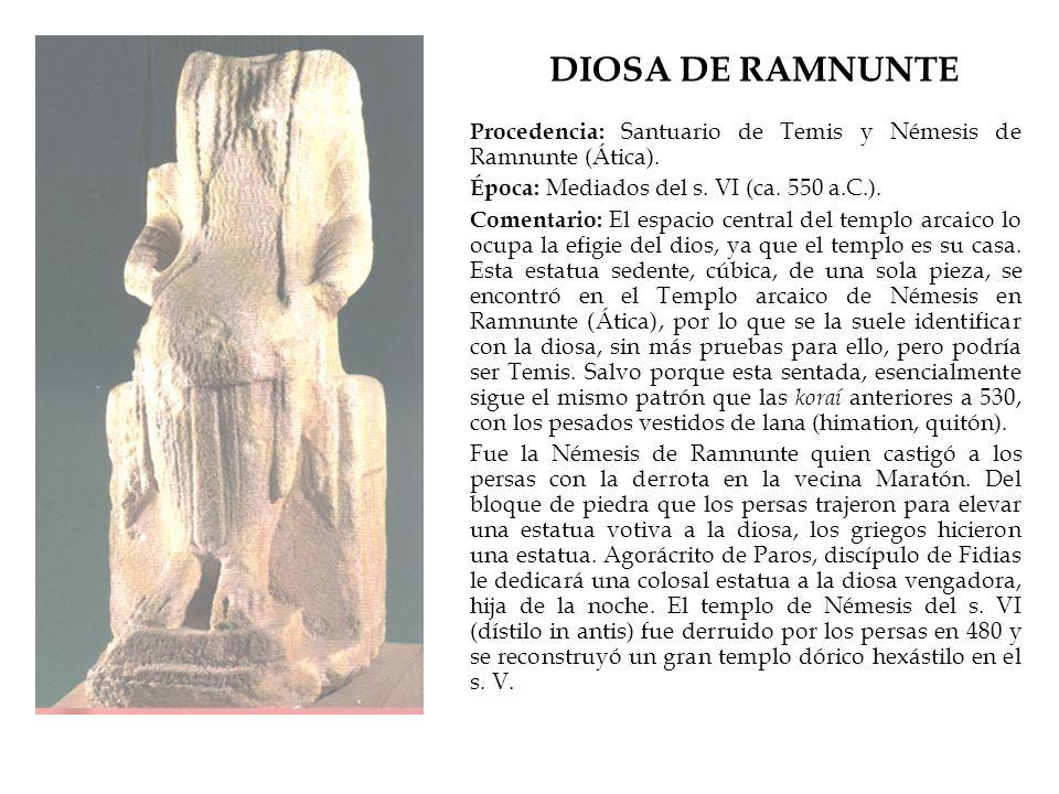 DIOSA DE RAMNUNTE Procedencia: Santuario de Temis y Némesis de Ramnunte (Ática). Época: Mediados del s. VI (ca. 550 a.C.). Comentario: El espacio cent