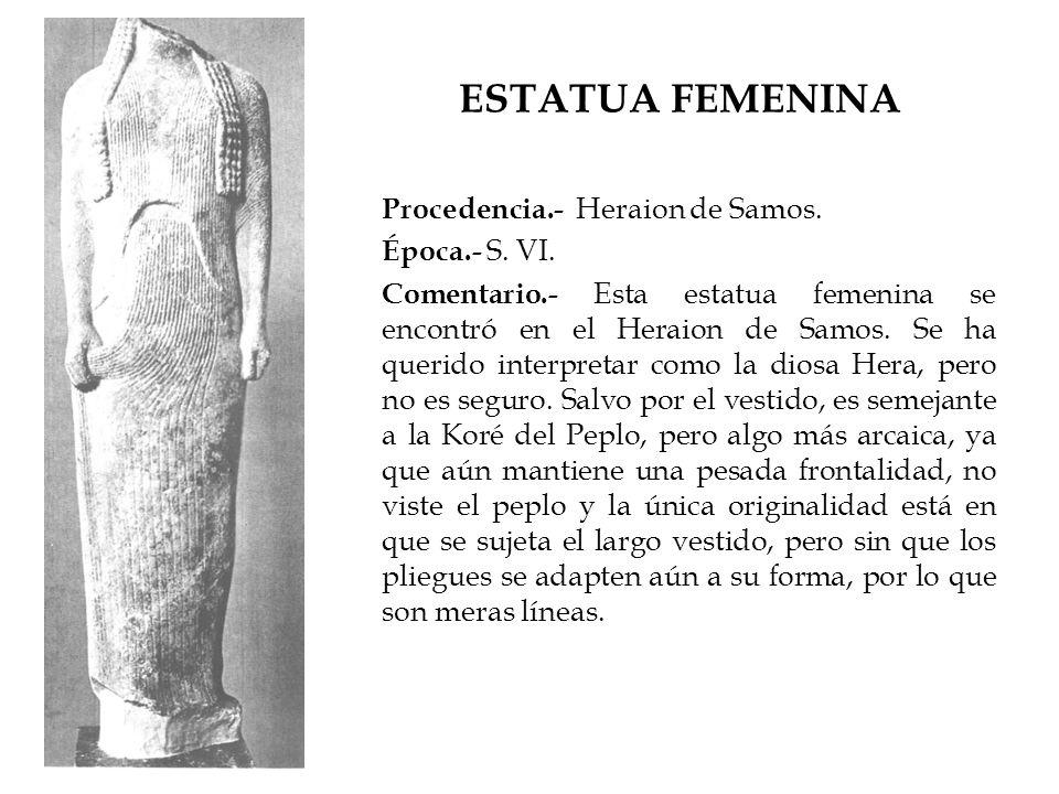ESTATUA FEMENINA Procedencia.- Heraion de Samos. Época.- S. VI. Comentario.- Esta estatua femenina se encontró en el Heraion de Samos. Se ha querido i