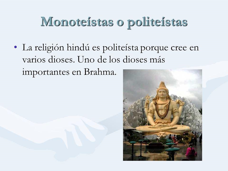 Monoteístas o politeístas La religión hindú es politeísta porque cree en varios dioses. Uno de los dioses más importantes en Brahma.La religión hindú