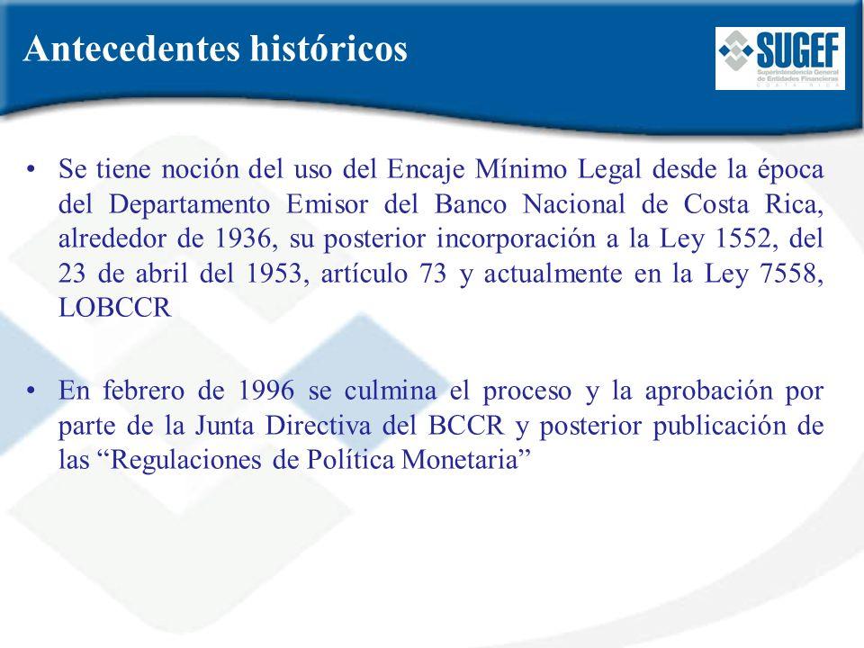 Se tiene noción del uso del Encaje Mínimo Legal desde la época del Departamento Emisor del Banco Nacional de Costa Rica, alrededor de 1936, su posteri