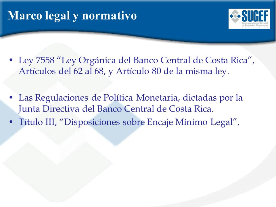 Marco legal y normativo Ley 7558 Ley Orgánica del Banco Central de Costa Rica, Artículos del 62 al 68, y Artículo 80 de la misma ley. Las Regulaciones