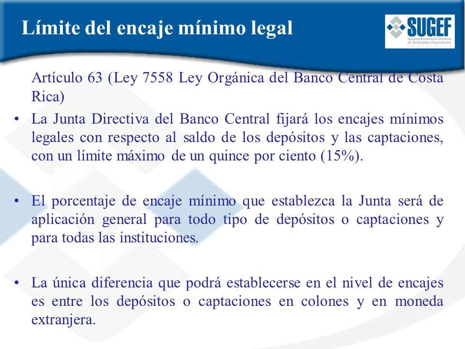 Límite del encaje mínimo legal Artículo 63 (Ley 7558 Ley Orgánica del Banco Central de Costa Rica) La Junta Directiva del Banco Central fijará los enc
