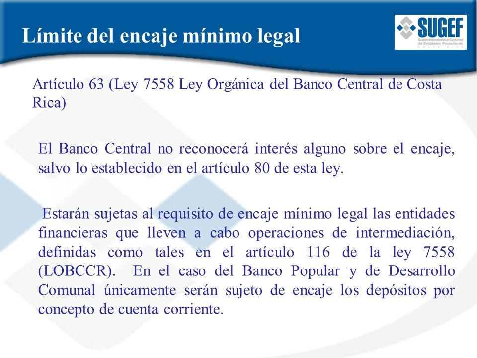 Límite del encaje mínimo legal Artículo 63 (Ley 7558 Ley Orgánica del Banco Central de Costa Rica) El Banco Central no reconocerá interés alguno sobre