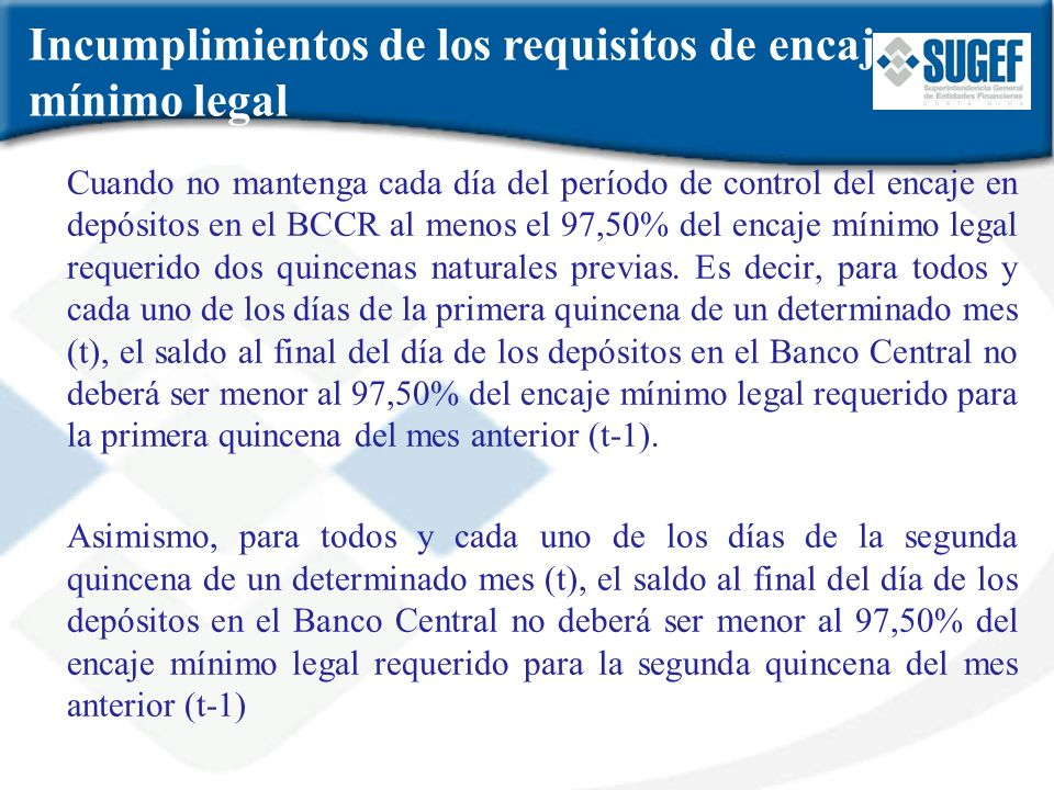 Cuando no mantenga cada día del período de control del encaje en depósitos en el BCCR al menos el 97,50% del encaje mínimo legal requerido dos quincen