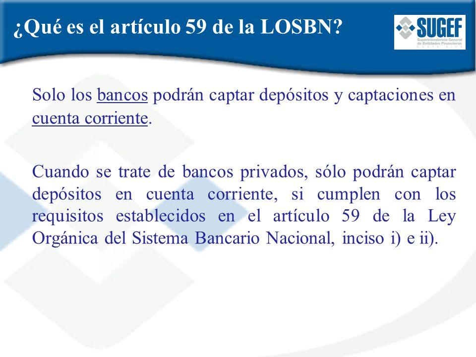 ¿Qué es el artículo 59 de la LOSBN? Solo los bancos podrán captar depósitos y captaciones en cuenta corriente. Cuando se trate de bancos privados, sól