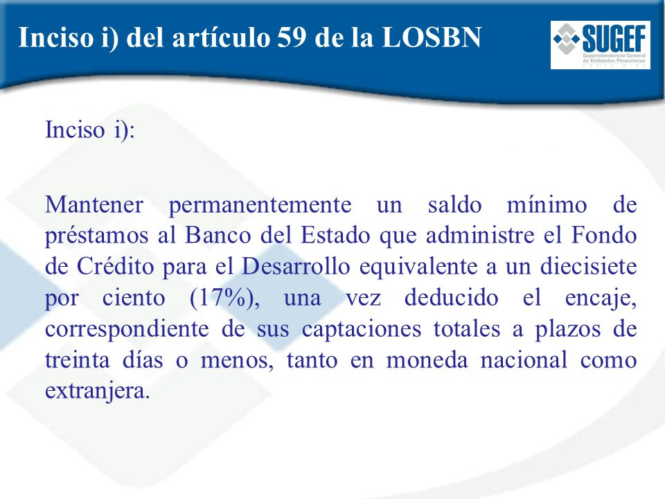 Inciso i) del artículo 59 de la LOSBN Inciso i): Mantener permanentemente un saldo mínimo de préstamos al Banco del Estado que administre el Fondo de