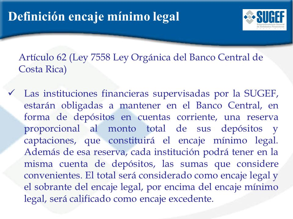 Archivo XML encaje legal- SICVECA En el archivo denominado XML de encaje legal, las entidades financieras deben reportar, para cada quincena del mes, el saldo diario de sus pasivos sujetos al requerimiento de encaje mínimo legal y de otras operaciones relacionadas que permitan a la SUGEF realizar tanto el control y seguimiento respectivos según lo establecido en el Título III, Capítulo III y la Ley Orgánica del BCCR, y lo indicado en la Ley del Sistema Bancario Nacional (Artículo 59), así como el cálculo de algunos indicadores financieros de liquidez.