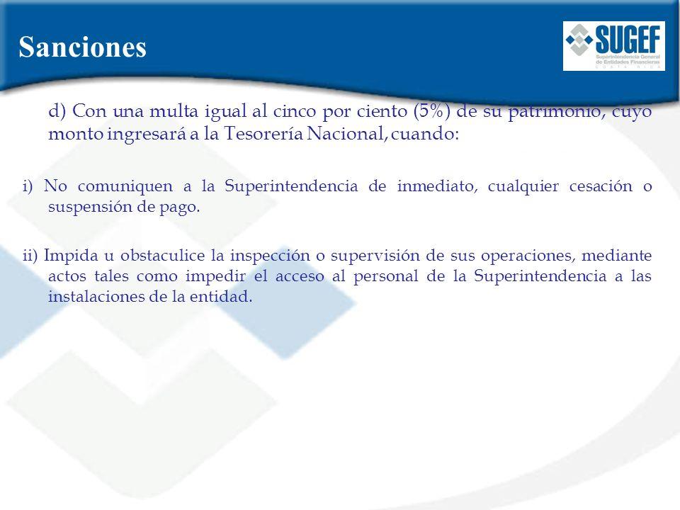 d) Con una multa igual al cinco por ciento (5%) de su patrimonio, cuyo monto ingresará a la Tesorería Nacional, cuando: i) No comuniquen a la Superint