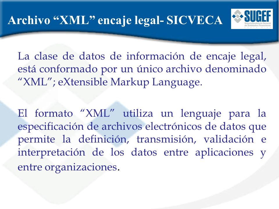 Archivo XML encaje legal- SICVECA La clase de datos de información de encaje legal, está conformado por un único archivo denominado XML; eXtensible Ma