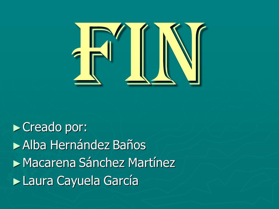 FIN Creado por: Creado por: Alba Hernández Baños Alba Hernández Baños Macarena Sánchez Martínez Macarena Sánchez Martínez Laura Cayuela García Laura C
