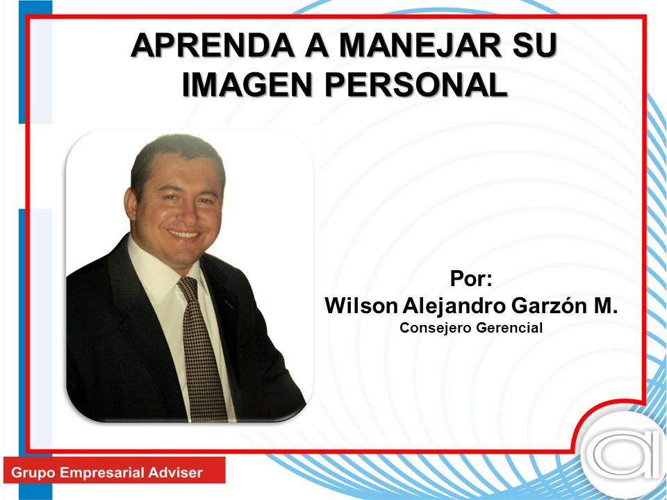 APRENDA A MANEJAR SU IMAGEN PERSONAL Por: Wilson Alejandro Garzón M. Consejero Gerencial