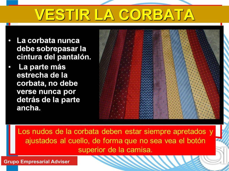 VESTIR LA CORBATA Los nudos de la corbata deben estar siempre apretados y ajustados al cuello, de forma que no sea vea el botón superior de la camisa.