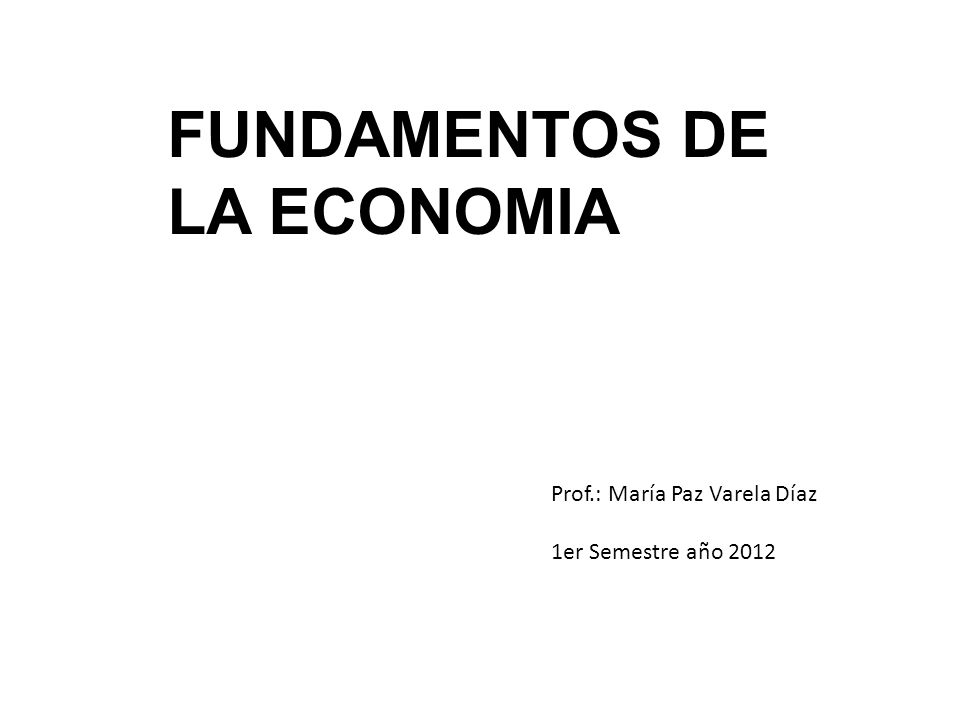 FUNDAMENTOS DE LA ECONOMIA Prof.: María Paz Varela Díaz 1er Semestre año 2012