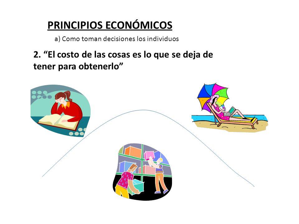 PRINCIPIOS ECONÓMICOS 2. El costo de las cosas es lo que se deja de tener para obtenerlo a) Como toman decisiones los individuos