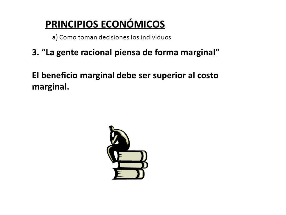 PRINCIPIOS ECONÓMICOS 3. La gente racional piensa de forma marginal El beneficio marginal debe ser superior al costo marginal. a) Como toman decisione