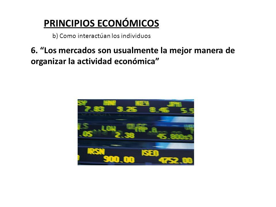 PRINCIPIOS ECONÓMICOS 6. Los mercados son usualmente la mejor manera de organizar la actividad económica b) Como interactúan los individuos