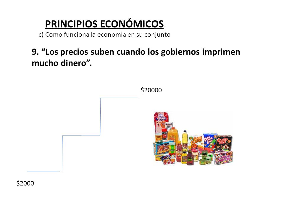PRINCIPIOS ECONÓMICOS 9. Los precios suben cuando los gobiernos imprimen mucho dinero. $2000 $20000 c) Como funciona la economía en su conjunto