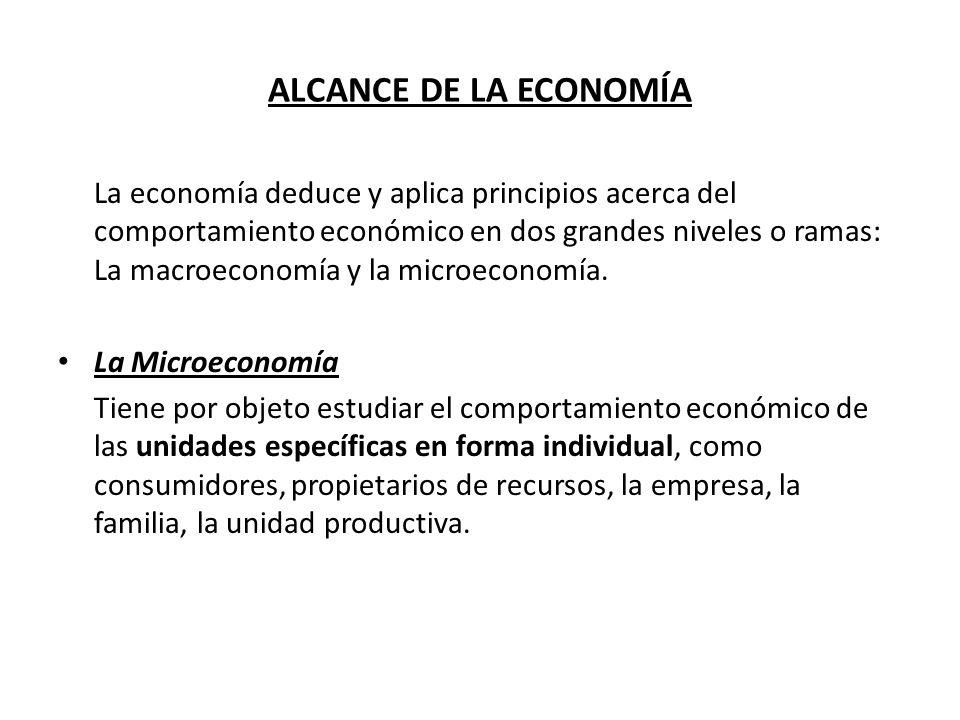 ALCANCE DE LA ECONOMÍA La economía deduce y aplica principios acerca del comportamiento económico en dos grandes niveles o ramas: La macroeconomía y l
