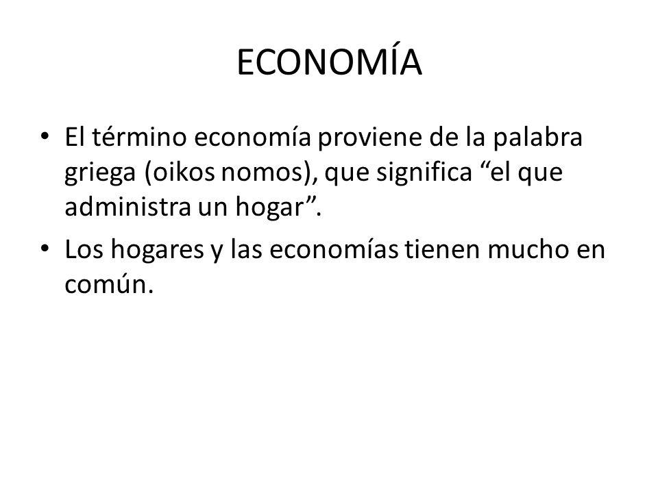 ECONOMÍA El término economía proviene de la palabra griega (oikos nomos), que significa el que administra un hogar. Los hogares y las economías tienen