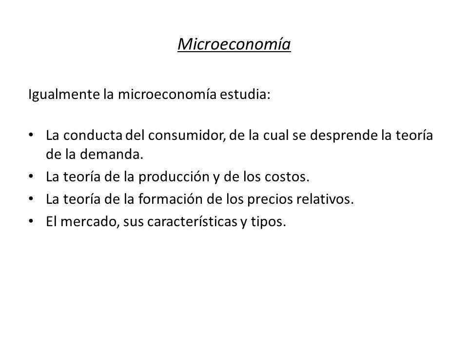 Microeconomía Igualmente la microeconomía estudia: La conducta del consumidor, de la cual se desprende la teoría de la demanda. La teoría de la produc