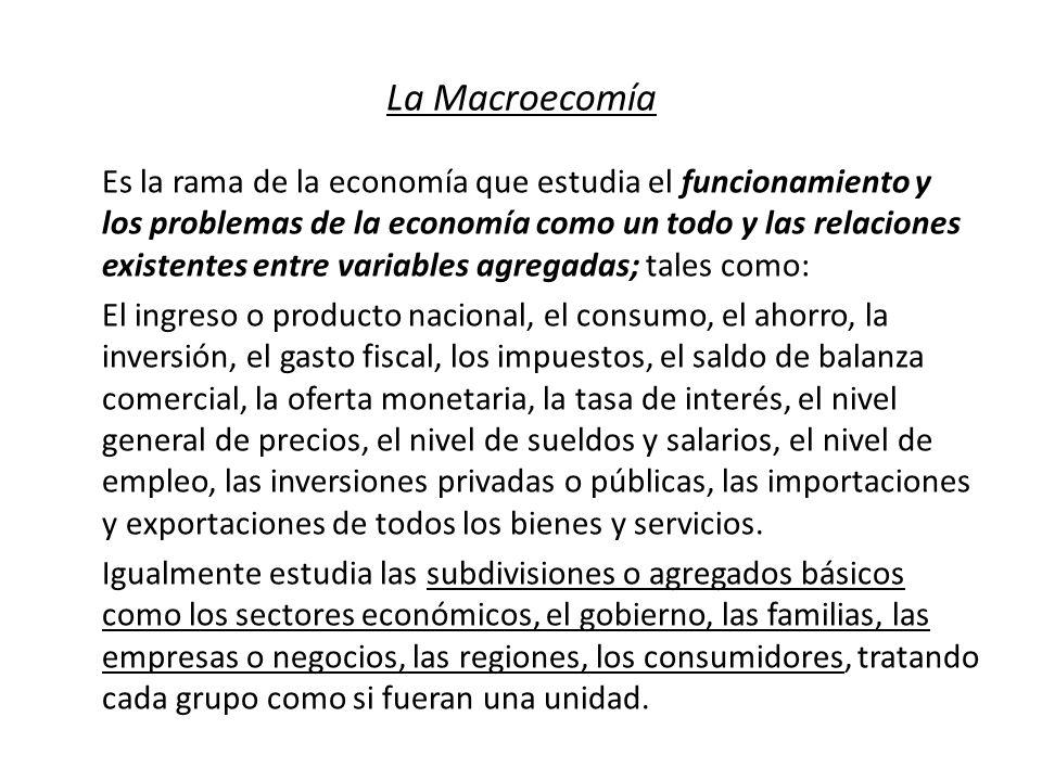 La Macroecomía Es la rama de la economía que estudia el funcionamiento y los problemas de la economía como un todo y las relaciones existentes entre v