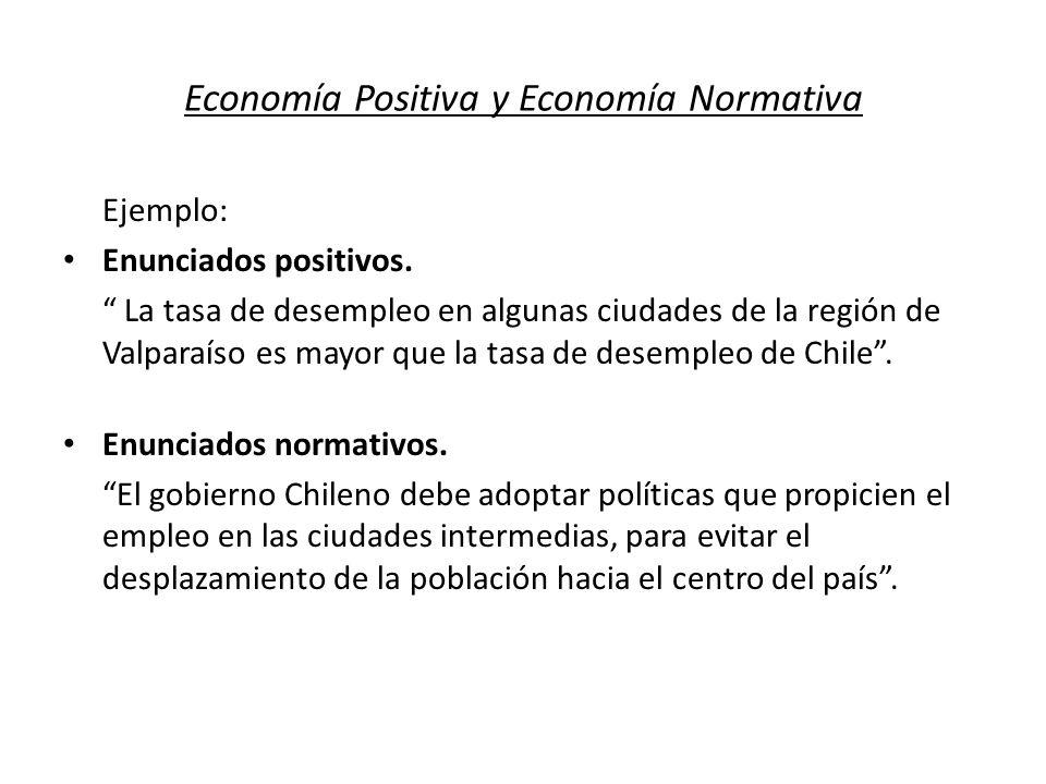 Economía Positiva y Economía Normativa Ejemplo: Enunciados positivos. La tasa de desempleo en algunas ciudades de la región de Valparaíso es mayor que