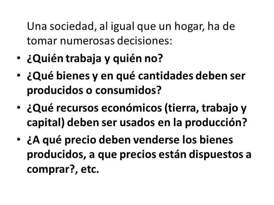 Una sociedad, al igual que un hogar, ha de tomar numerosas decisiones: ¿Quién trabaja y quién no? ¿Qué bienes y en qué cantidades deben ser producidos