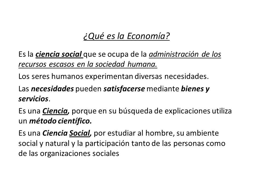 ¿Qué es la Economía? Es la ciencia social que se ocupa de la administración de los recursos escasos en la sociedad humana. Los seres humanos experimen