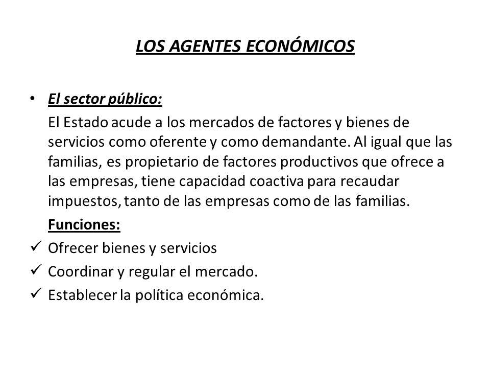 LOS AGENTES ECONÓMICOS El sector público: El Estado acude a los mercados de factores y bienes de servicios como oferente y como demandante. Al igual q