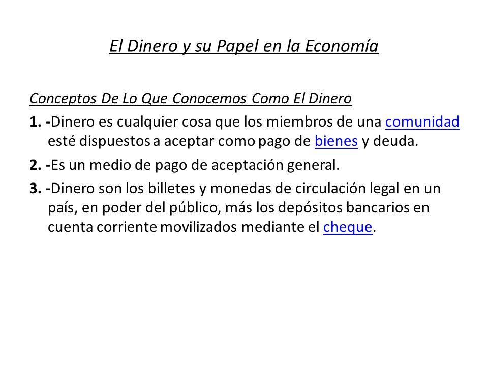 El Dinero y su Papel en la Economía Conceptos De Lo Que Conocemos Como El Dinero 1. -Dinero es cualquier cosa que los miembros de una comunidad esté d