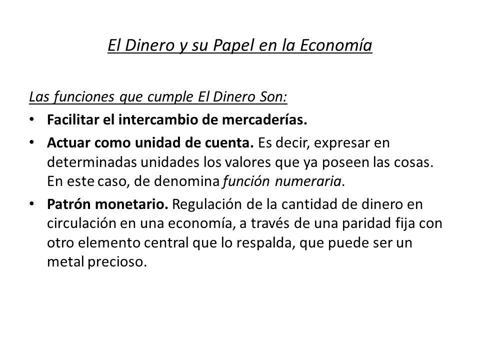 El Dinero y su Papel en la Economía Las funciones que cumple El Dinero Son: Facilitar el intercambio de mercaderías. Actuar como unidad de cuenta. Es