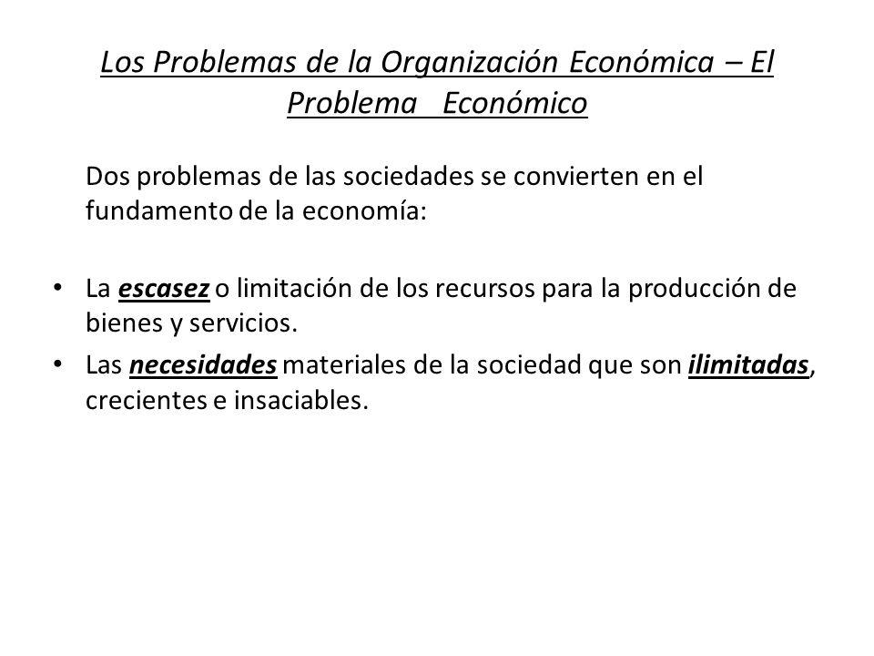 Los Problemas de la Organización Económica – El Problema Económico Dos problemas de las sociedades se convierten en el fundamento de la economía: La e