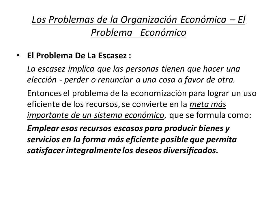Los Problemas de la Organización Económica – El Problema Económico El Problema De La Escasez : La escasez implica que las personas tienen que hacer un