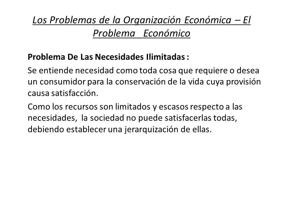 Los Problemas de la Organización Económica – El Problema Económico Problema De Las Necesidades Ilimitadas : Se entiende necesidad como toda cosa que r