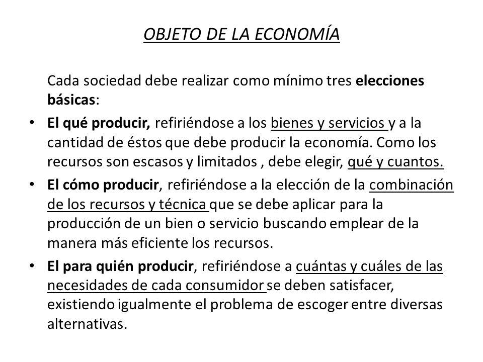 OBJETO DE LA ECONOMÍA Cada sociedad debe realizar como mínimo tres elecciones básicas: El qué producir, refiriéndose a los bienes y servicios y a la c