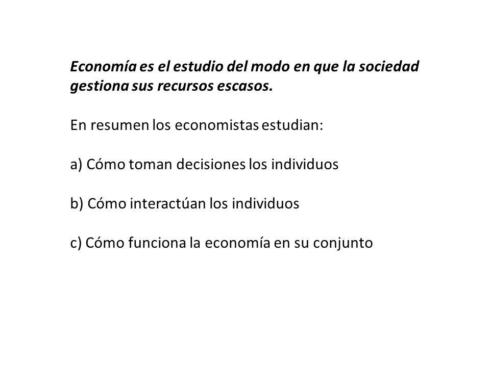 Economía es el estudio del modo en que la sociedad gestiona sus recursos escasos. En resumen los economistas estudian: a) Cómo toman decisiones los in