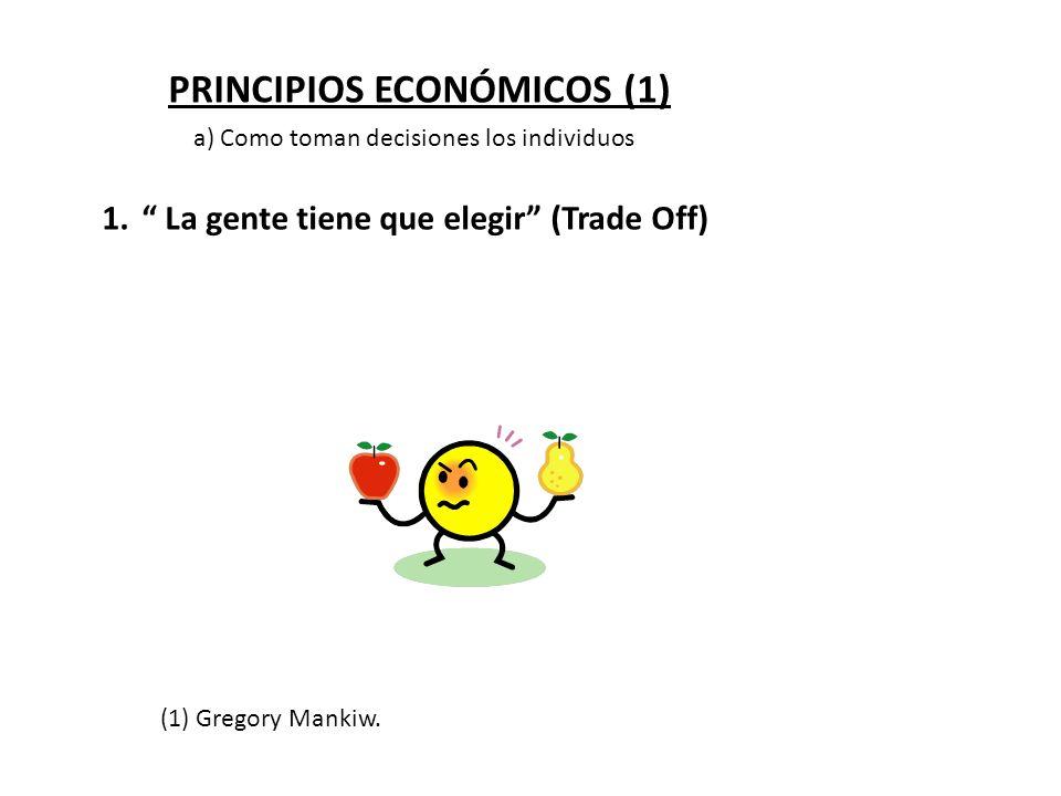 PRINCIPIOS ECONÓMICOS (1) 1. La gente tiene que elegir (Trade Off) a) Como toman decisiones los individuos (1) Gregory Mankiw.
