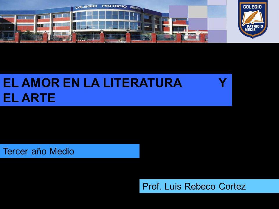 EL AMOR EN LA LITERATURA Y EL ARTE Prof. Luis Rebeco Cortez Tercer año Medio