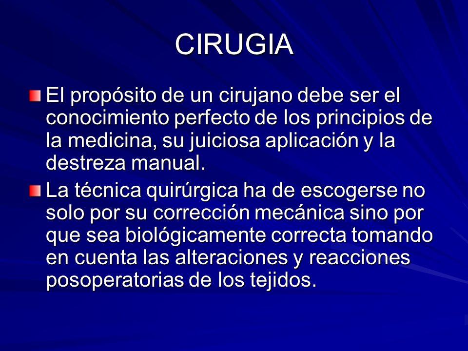 CIRUGIA El propósito de un cirujano debe ser el conocimiento perfecto de los principios de la medicina, su juiciosa aplicación y la destreza manual. L